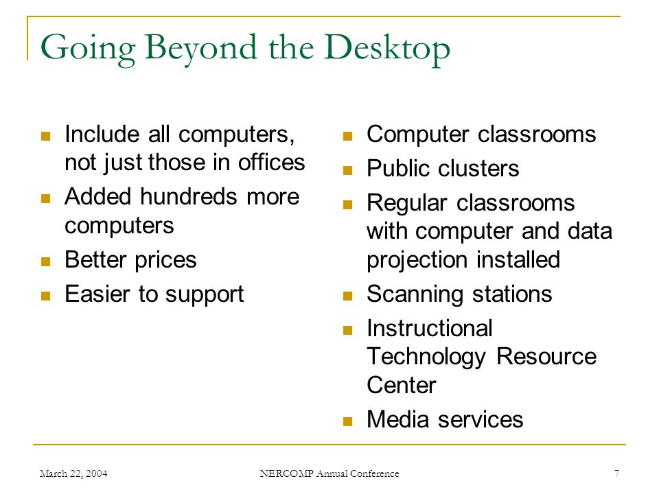 March 22, 2004 NERCOMP Annual Conference 38 Ten Twelve Things Weve Learned 1) Include as many computers on campus as you can 2) Standardize 3) Buy the extended warranty 4) Buy by departments, not individuals 5) If you lease, choose $1 buyout.