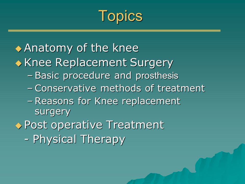 Topics Anatomy of the knee Anatomy of the knee Knee Replacement Surgery Knee Replacement Surgery –Basic procedure and p rosthesis –Conservative methods of treatment –Reasons for Knee replacement surgery Post operative Treatment Post operative Treatment - Physical Therapy