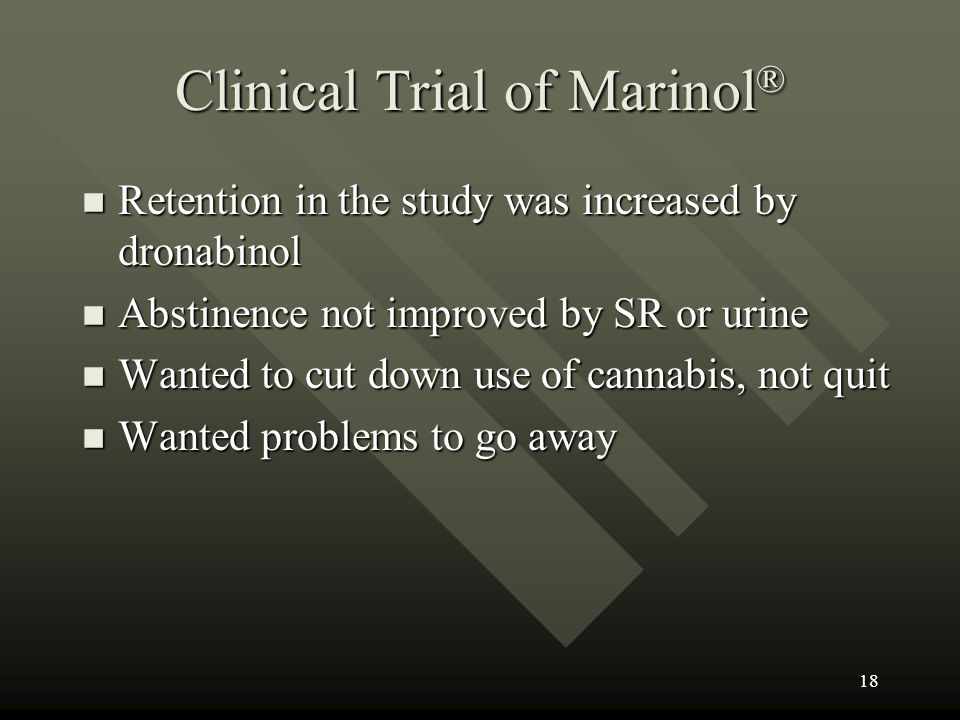 Clinical Trial of Marinol ® n Retention in the study was increased by dronabinol n Abstinence not improved by SR or urine n Wanted to cut down use of