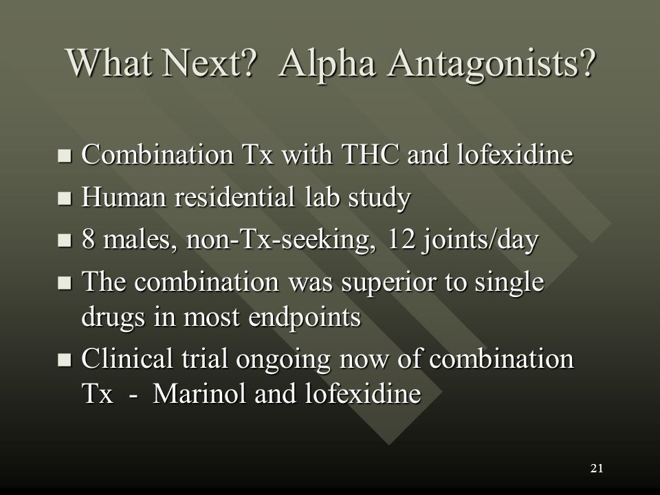 What Next? Alpha Antagonists? n Combination Tx with THC and lofexidine n Human residential lab study n 8 males, non-Tx-seeking, 12 joints/day n The co