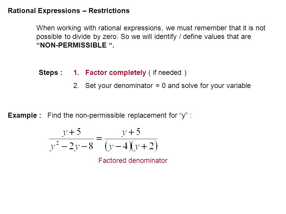 Rational Expressions – Restrictions When working with rational expressions, we must remember that it is not possible to divide by zero. So we will ide