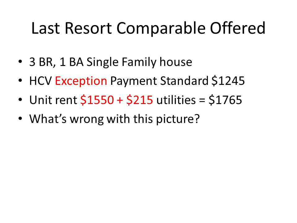Last Resort Comparable Offered 3 BR, 1 BA Single Family house HCV Exception Payment Standard $1245 Unit rent $1550 + $215 utilities = $1765 Whats wrong with this picture?