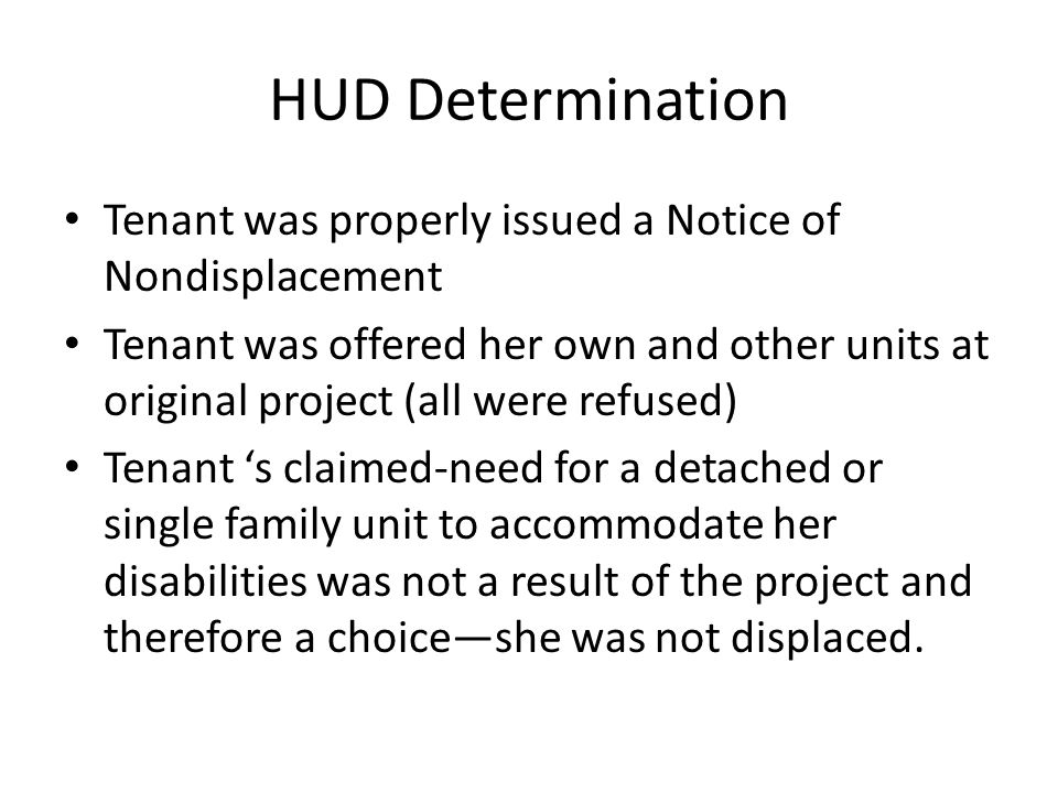 HUD Determination Tenant was properly issued a Notice of Nondisplacement Tenant was offered her own and other units at original project (all were refused) Tenant s claimed-need for a detached or single family unit to accommodate her disabilities was not a result of the project and therefore a choiceshe was not displaced.