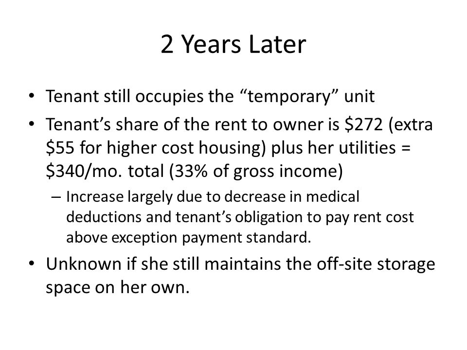2 Years Later Tenant still occupies the temporary unit Tenants share of the rent to owner is $272 (extra $55 for higher cost housing) plus her utilities = $340/mo.