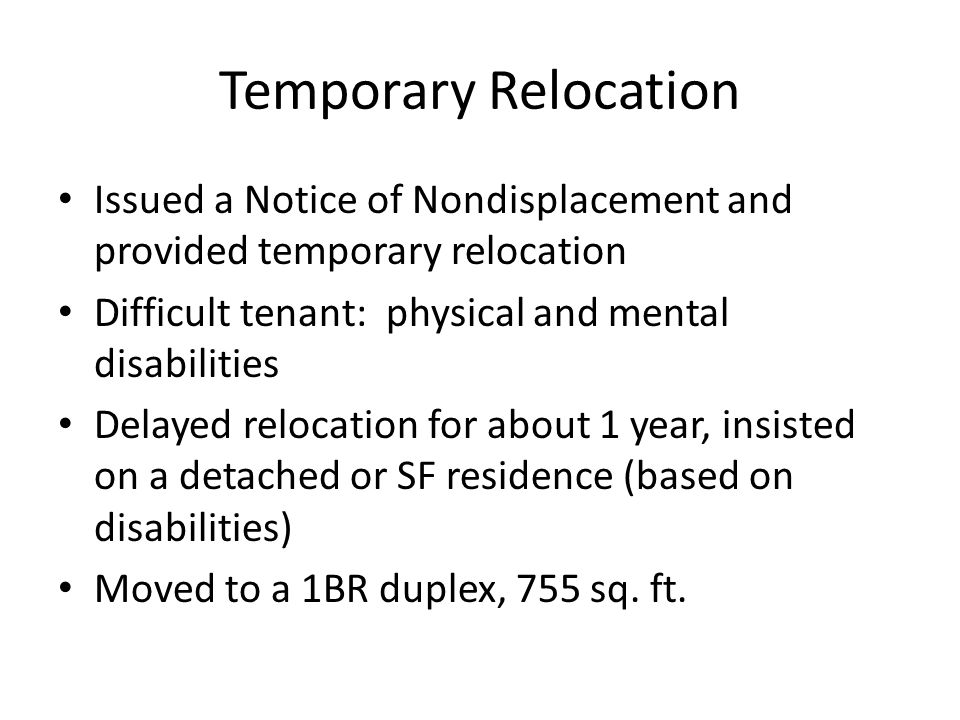 Temporary Relocation Issued a Notice of Nondisplacement and provided temporary relocation Difficult tenant: physical and mental disabilities Delayed relocation for about 1 year, insisted on a detached or SF residence (based on disabilities) Moved to a 1BR duplex, 755 sq.