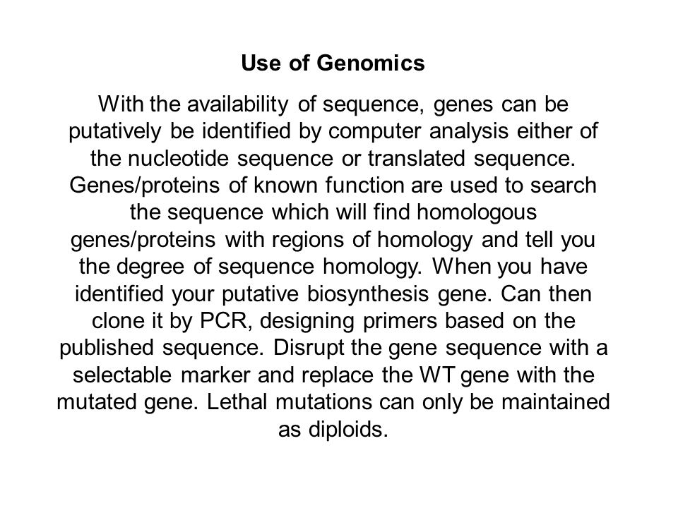 Use of Genomics With the availability of sequence, genes can be putatively be identified by computer analysis either of the nucleotide sequence or translated sequence.