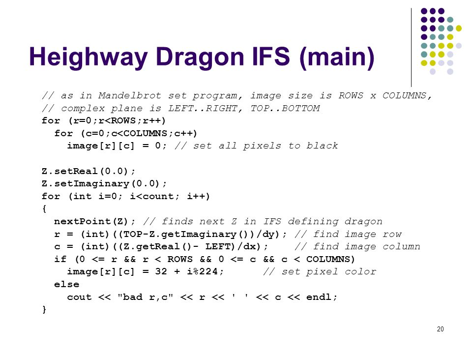 20 Heighway Dragon IFS (main) // as in Mandelbrot set program, image size is ROWS x COLUMNS, // complex plane is LEFT..RIGHT, TOP..BOTTOM for (r=0;r<ROWS;r++) for (c=0;c<COLUMNS;c++) image[r][c] = 0; // set all pixels to black Z.setReal(0.0); Z.setImaginary(0.0); for (int i=0; i<count; i++) { nextPoint(Z); // finds next Z in IFS defining dragon r = (int)((TOP-Z.getImaginary())/dy); // find image row c = (int)((Z.getReal()- LEFT)/dx); // find image column if (0 <= r && r < ROWS && 0 <= c && c < COLUMNS) image[r][c] = 32 + i%224; // set pixel color else cout << bad r,c << r << << c << endl; }