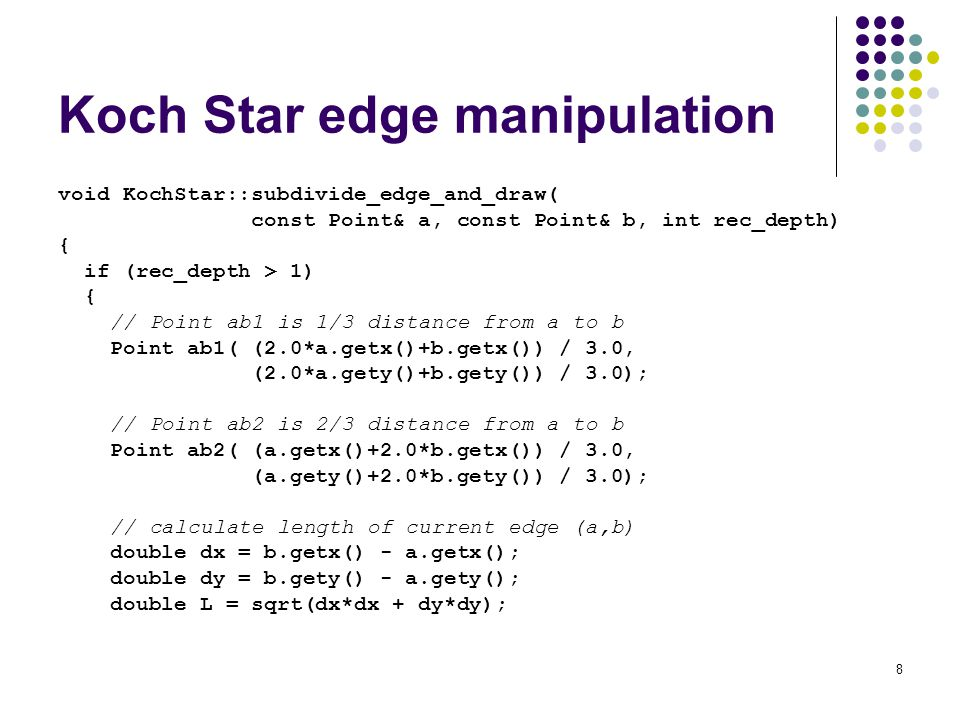8 Koch Star edge manipulation void KochStar::subdivide_edge_and_draw( const Point& a, const Point& b, int rec_depth) { if (rec_depth > 1) { // Point ab1 is 1/3 distance from a to b Point ab1( (2.0*a.getx()+b.getx()) / 3.0, (2.0*a.gety()+b.gety()) / 3.0); // Point ab2 is 2/3 distance from a to b Point ab2( (a.getx()+2.0*b.getx()) / 3.0, (a.gety()+2.0*b.gety()) / 3.0); // calculate length of current edge (a,b) double dx = b.getx() - a.getx(); double dy = b.gety() - a.gety(); double L = sqrt(dx*dx + dy*dy);