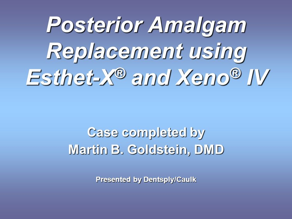 Posterior Amalgam Replacement using Esthet-X ® and Xeno ® IV Case completed by Martin B. Goldstein, DMD Presented by Dentsply/Caulk