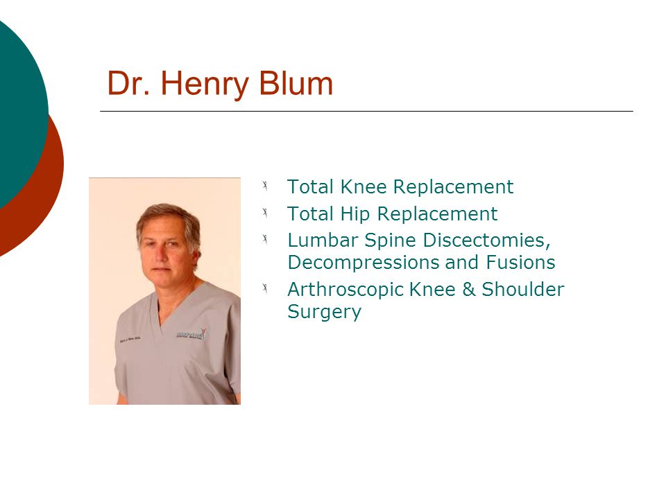 Dr. Henry Blum Total Knee Replacement Total Hip Replacement Lumbar Spine Discectomies, Decompressions and Fusions Arthroscopic Knee & Shoulder Surgery