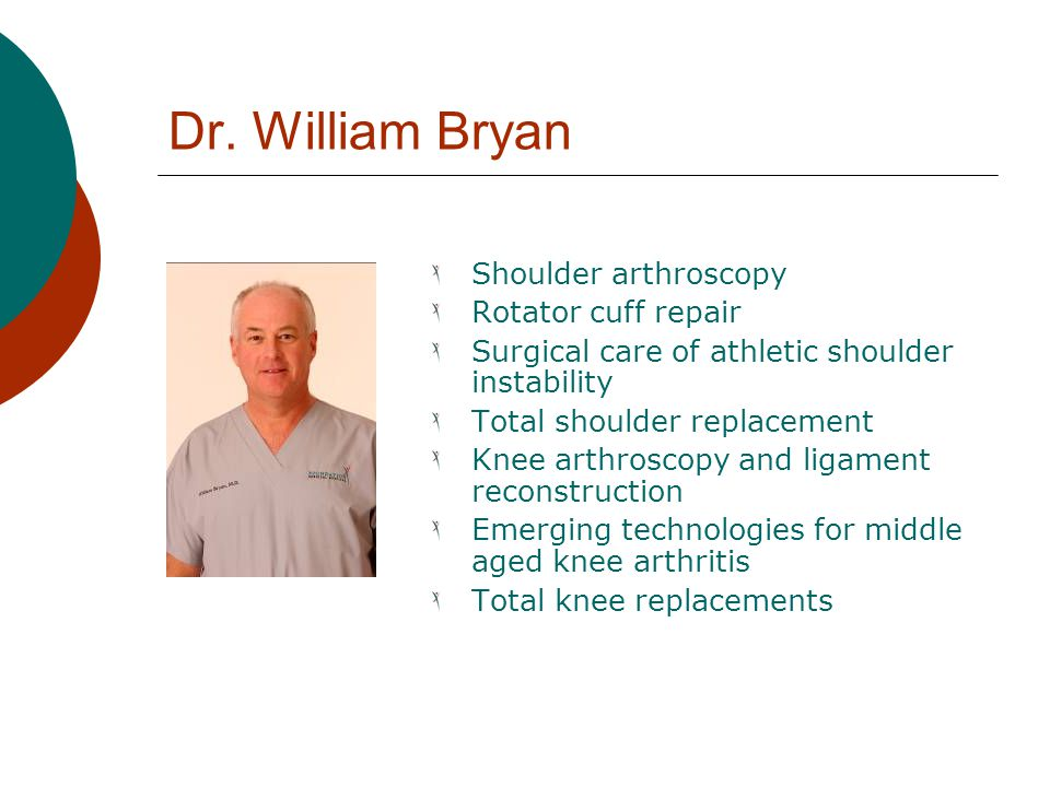 Dr. William Bryan Shoulder arthroscopy Rotator cuff repair Surgical care of athletic shoulder instability Total shoulder replacement Knee arthroscopy