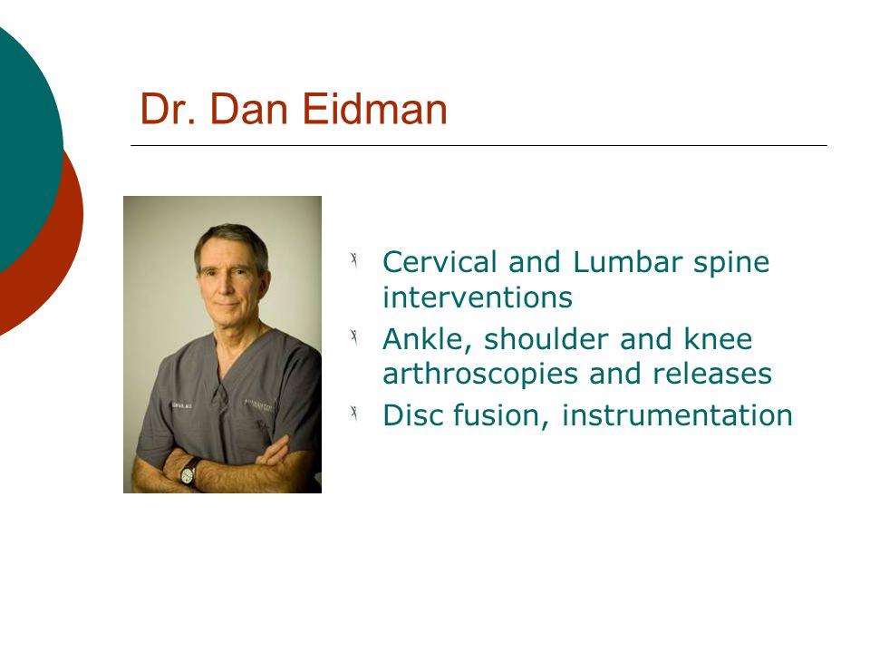 Dr. Dan Eidman Cervical and Lumbar spine interventions Ankle, shoulder and knee arthroscopies and releases Disc fusion, instrumentation