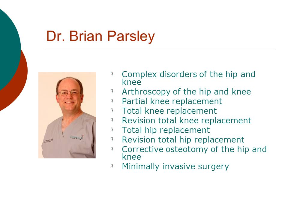 Dr. Brian Parsley Complex disorders of the hip and knee Arthroscopy of the hip and knee Partial knee replacement Total knee replacement Revision total