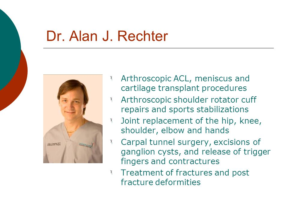 Dr. Alan J. Rechter Arthroscopic ACL, meniscus and cartilage transplant procedures Arthroscopic shoulder rotator cuff repairs and sports stabilization