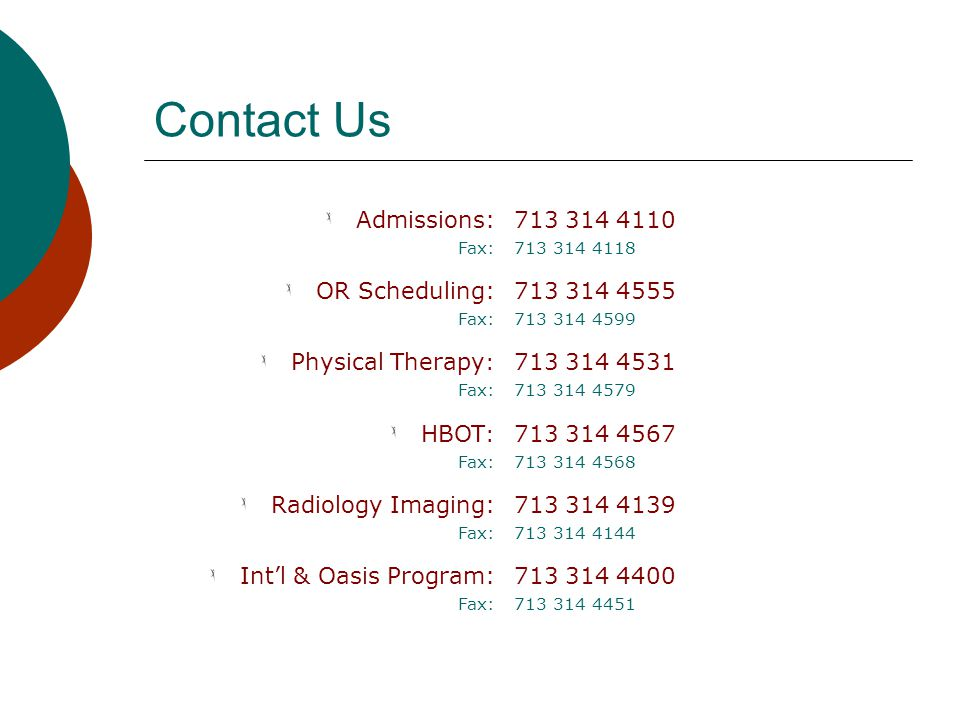 Contact Us Admissions: Fax: 713 314 4110 713 314 4118 OR Scheduling: Fax: 713 314 4555 713 314 4599 Physical Therapy : Fax: 713 314 4531 713 314 4579