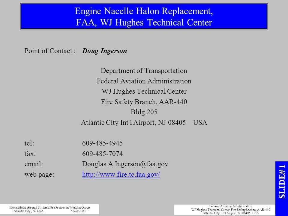 International Aircraft Systems Fire Protection Working Group Atlantic City, NJ USA5Nov2003 Federal Aviation Administration WJ Hughes Technical Center, Fire Safety Section, AAR-440 Atlantic City Int l Airport, NJ 08405 USA Engine Nacelle Halon Replacement, FAA, WJ Hughes Technical Center Point of Contact :Doug Ingerson Department of Transportation Federal Aviation Administration WJ Hughes Technical Center Fire Safety Branch, AAR-440 Bldg 205 Atlantic City Int l Airport, NJ 08405 USA tel:609-485-4945 fax:609-485-7074 email:Douglas.A.Ingerson@faa.gov web page:http://www.fire.tc.faa.gov/ SLIDE# 1