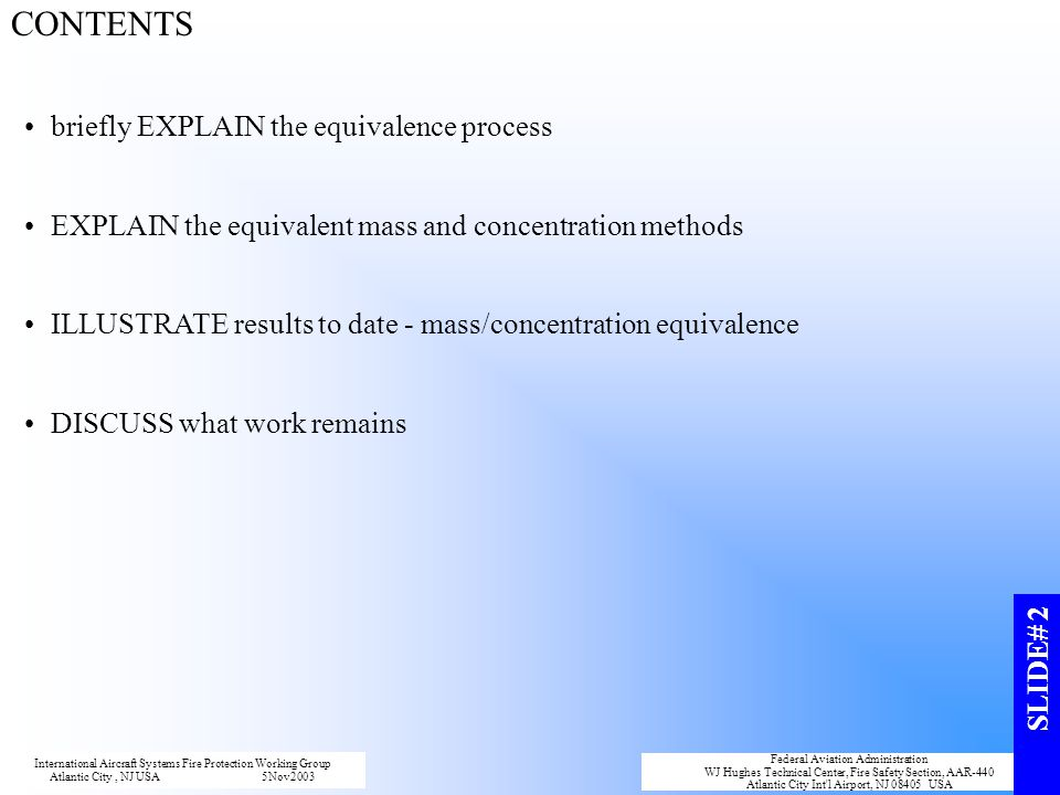 CONTENTS briefly EXPLAIN the equivalence process EXPLAIN the equivalent mass and concentration methods ILLUSTRATE results to date - mass/concentration equivalence DISCUSS what work remains International Aircraft Systems Fire Protection Working Group Atlantic City, NJ USA5Nov2003 Federal Aviation Administration WJ Hughes Technical Center, Fire Safety Section, AAR-440 Atlantic City Int l Airport, NJ 08405 USA SLIDE# 2