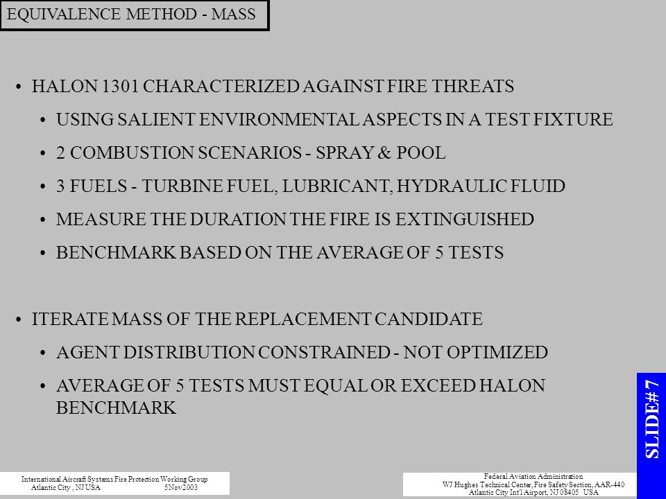 EQUIVALENCE METHOD - MASS HALON 1301 CHARACTERIZED AGAINST FIRE THREATS USING SALIENT ENVIRONMENTAL ASPECTS IN A TEST FIXTURE 2 COMBUSTION SCENARIOS - SPRAY & POOL 3 FUELS - TURBINE FUEL, LUBRICANT, HYDRAULIC FLUID MEASURE THE DURATION THE FIRE IS EXTINGUISHED BENCHMARK BASED ON THE AVERAGE OF 5 TESTS ITERATE MASS OF THE REPLACEMENT CANDIDATE AGENT DISTRIBUTION CONSTRAINED - NOT OPTIMIZED AVERAGE OF 5 TESTS MUST EQUAL OR EXCEED HALON BENCHMARK International Aircraft Systems Fire Protection Working Group Atlantic City, NJ USA5Nov2003 Federal Aviation Administration WJ Hughes Technical Center, Fire Safety Section, AAR-440 Atlantic City Int l Airport, NJ 08405 USA SLIDE# 7