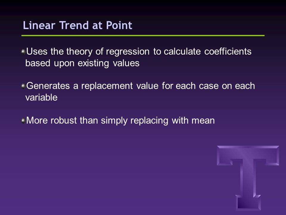 Linear Trend at Point Uses the theory of regression to calculate coefficients based upon existing values Generates a replacement value for each case o