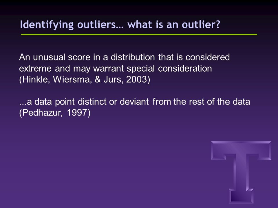Identifying outliers… what is an outlier? An unusual score in a distribution that is considered extreme and may warrant special consideration (Hinkle,