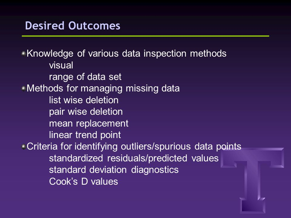 Desired Outcomes Knowledge of various data inspection methods visual range of data set Methods for managing missing data list wise deletion pair wise