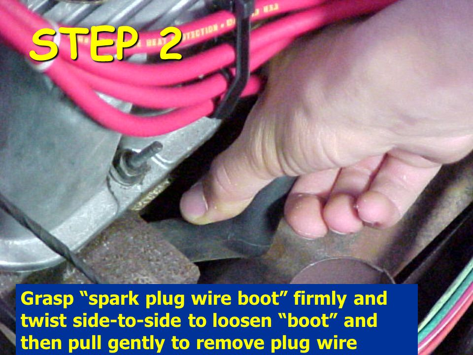 STEP 2 Grasp spark plug wire boot firmly and twist side-to-side to loosen boot and then pull gently to remove plug wire