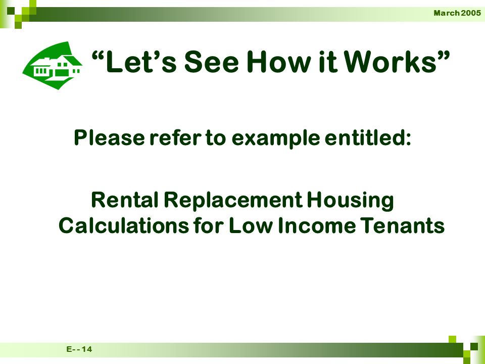 March 2005 E- - 14 Lets See How it Works Please refer to example entitled: Rental Replacement Housing Calculations for Low Income Tenants