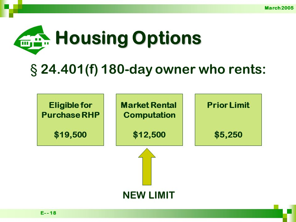 March 2005 E- - 18 Housing Options § 24.401(f) 180-day owner who rents: Eligible for Purchase RHP $19,500 Market Rental Computation $12,500 Prior Limit $5,250 NEW LIMIT