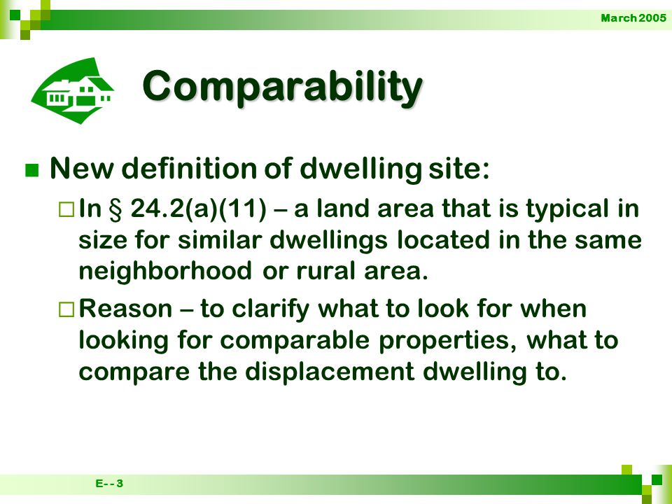 March 2005 E- - 3 Comparability New definition of dwelling site: In § 24.2(a)(11) – a land area that is typical in size for similar dwellings located in the same neighborhood or rural area.