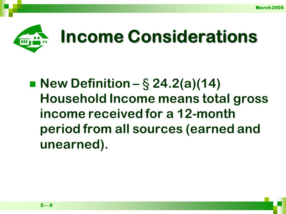 March 2005 E- - 8 Income Considerations New Definition – § 24.2(a)(14) Household Income means total gross income received for a 12-month period from all sources (earned and unearned).