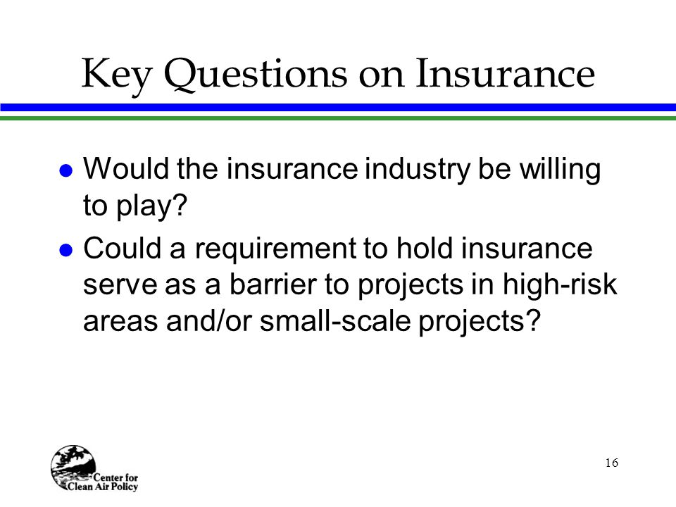 16 Key Questions on Insurance l Would the insurance industry be willing to play.