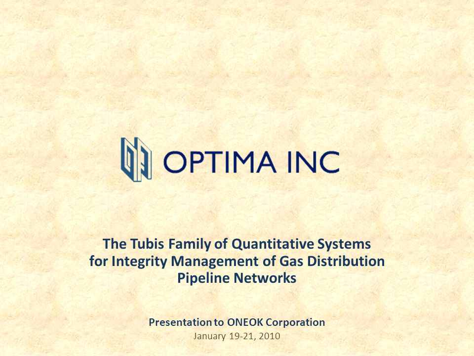 The Tubis Family of Quantitative Systems for Integrity Management of Gas Distribution Pipeline Networks Presentation to ONEOK Corporation January 19-2