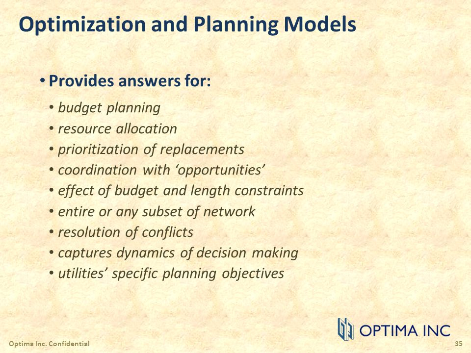 Optimization and Planning Models Provides answers for: budget planning resource allocation prioritization of replacements coordination with opportunit