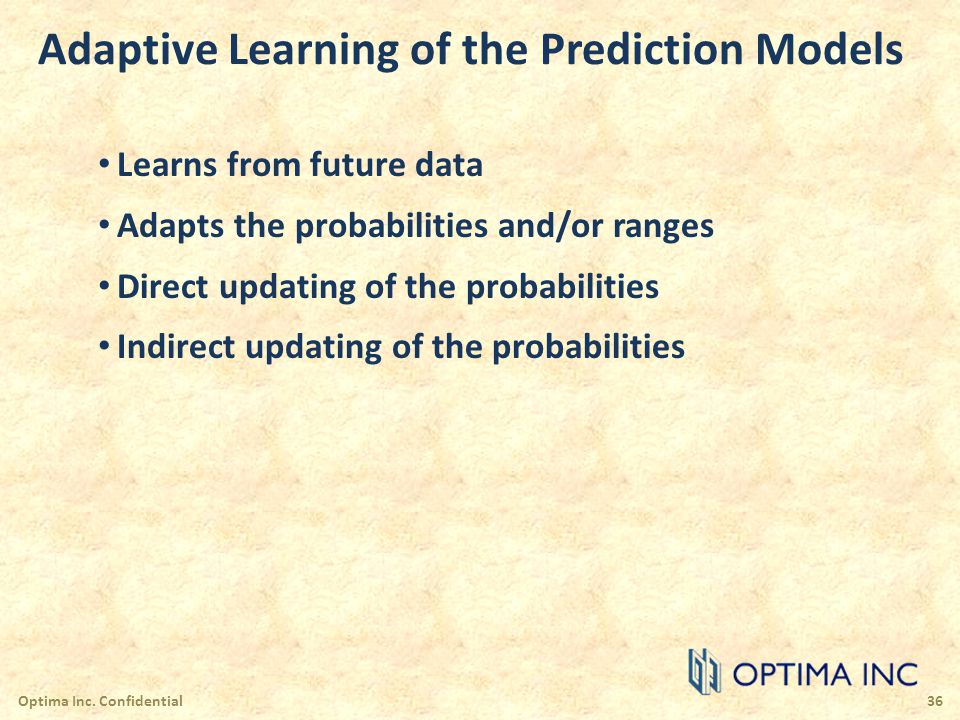 Adaptive Learning of the Prediction Models Learns from future data Adapts the probabilities and/or ranges Direct updating of the probabilities Indirec