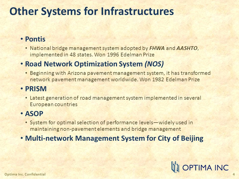 Optimization and Planning Models Provides answers for: budget planning resource allocation prioritization of replacements coordination with opportunities effect of budget and length constraints entire or any subset of network resolution of conflicts captures dynamics of decision making utilities specific planning objectives Optima Inc.