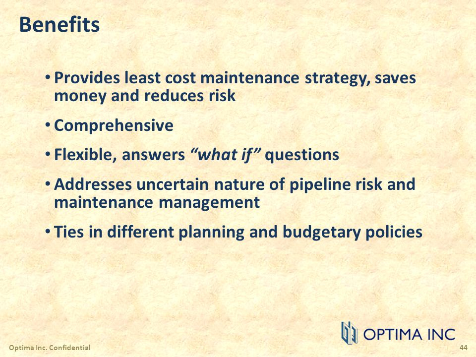Benefits Provides least cost maintenance strategy, saves money and reduces risk Comprehensive Flexible, answers what if questions Addresses uncertain