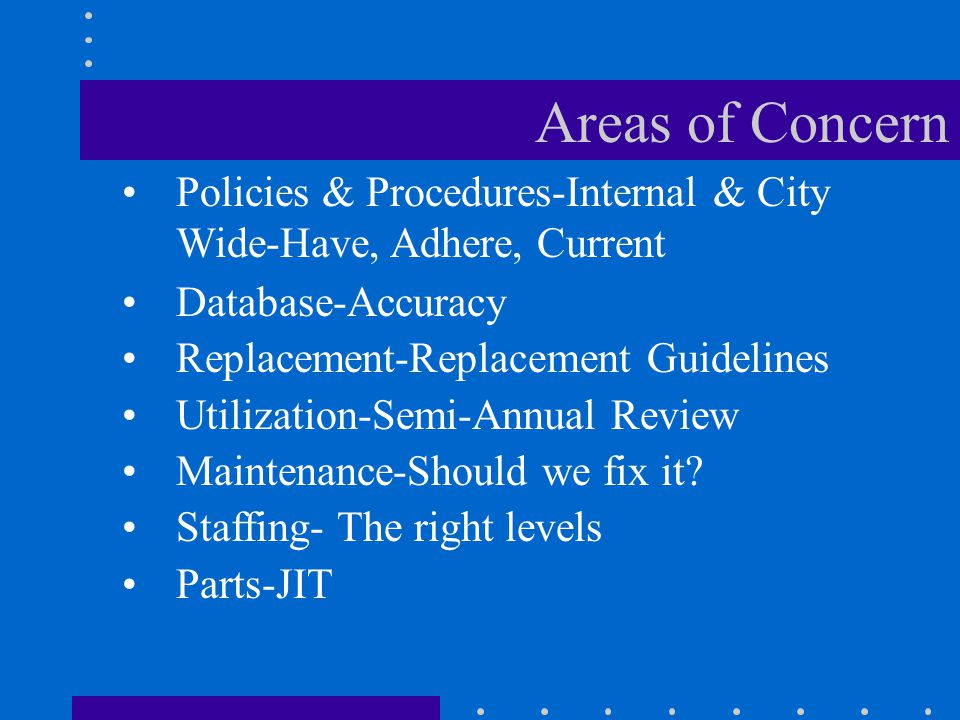 Areas of Concern Policies & Procedures-Internal & City Wide-Have, Adhere, Current Database-Accuracy Replacement-Replacement Guidelines Utilization-Semi-Annual Review Maintenance-Should we fix it.