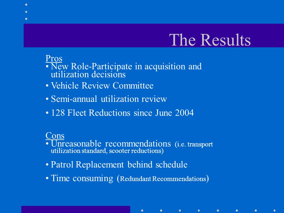 The Results Pros New Role-Participate in acquisition and utilization decisions Vehicle Review Committee Semi-annual utilization review 128 Fleet Reductions since June 2004 Cons Unreasonable recommendations (i.e.