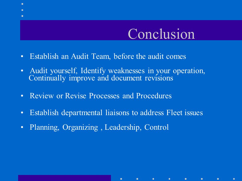 Conclusion Establish an Audit Team, before the audit comes Audit yourself, Identify weaknesses in your operation, Continually improve and document revisions Review or Revise Processes and Procedures Establish departmental liaisons to address Fleet issues Planning, Organizing, Leadership, Control