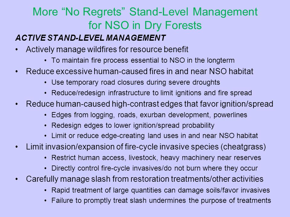 More No Regrets Stand-Level Management for NSO in Dry Forests ACTIVE STAND-LEVEL MANAGEMENT Actively manage wildfires for resource benefit To maintain fire process essential to NSO in the longterm Reduce excessive human-caused fires in and near NSO habitat Use temporary road closures during severe droughts Reduce/redesign infrastructure to limit ignitions and fire spread Reduce human-caused high-contrast edges that favor ignition/spread Edges from logging, roads, exurban development, powerlines Redesign edges to lower ignition/spread probability Limit or reduce edge-creating land uses in and near NSO habitat Limit invasion/expansion of fire-cycle invasive species (cheatgrass) Restrict human access, livestock, heavy machinery near reserves Directly control fire-cycle invasives/do not burn where they occur Carefully manage slash from restoration treatments/other activities Rapid treatment of large quantities can damage soils/favor invasives Failure to promptly treat slash undermines the purpose of treatments