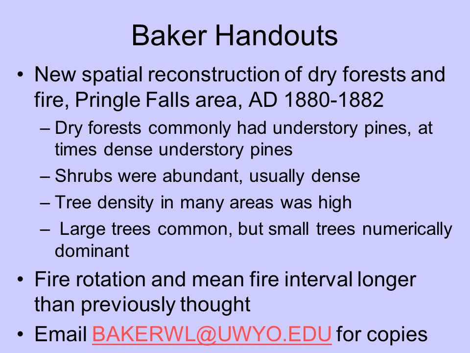 Baker Handouts New spatial reconstruction of dry forests and fire, Pringle Falls area, AD 1880-1882 –Dry forests commonly had understory pines, at times dense understory pines –Shrubs were abundant, usually dense –Tree density in many areas was high – Large trees common, but small trees numerically dominant Fire rotation and mean fire interval longer than previously thought Email BAKERWL@UWYO.EDU for copiesBAKERWL@UWYO.EDU