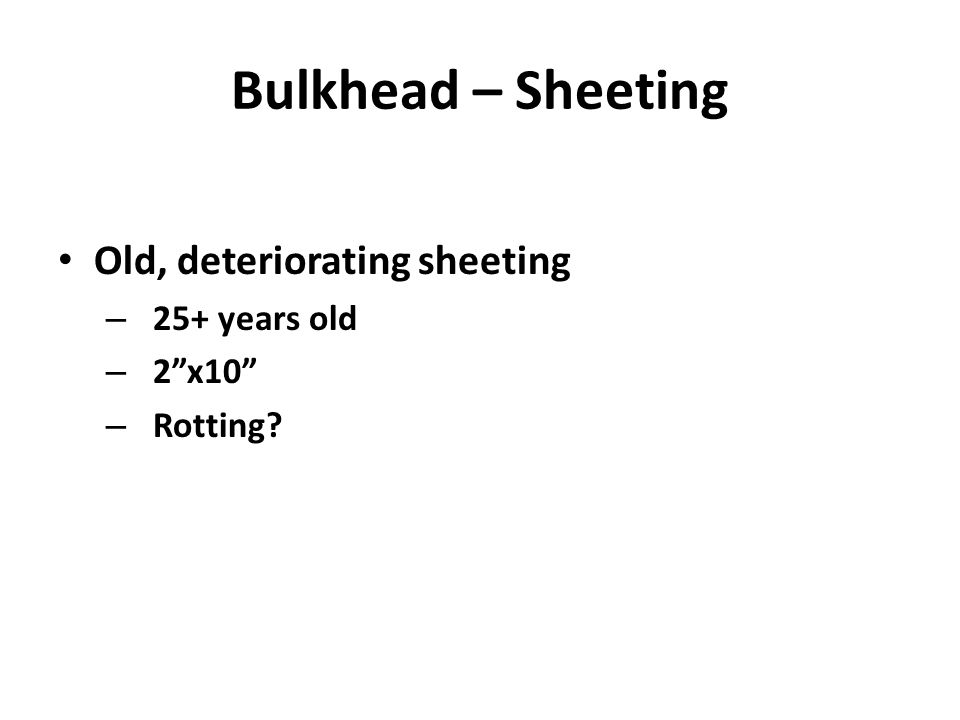 Bulkhead – Sheeting Old, deteriorating sheeting – 25+ years old – 2x10 – Rotting