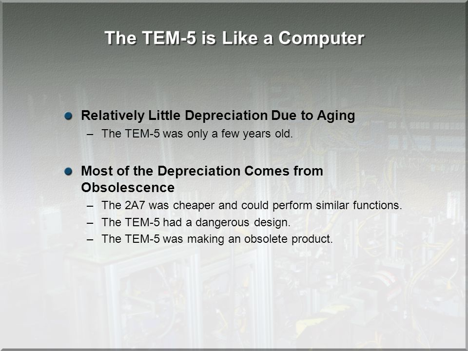 The TEM-5 is Like a Computer Relatively Little Depreciation Due to Aging –The TEM-5 was only a few years old. Most of the Depreciation Comes from Obso