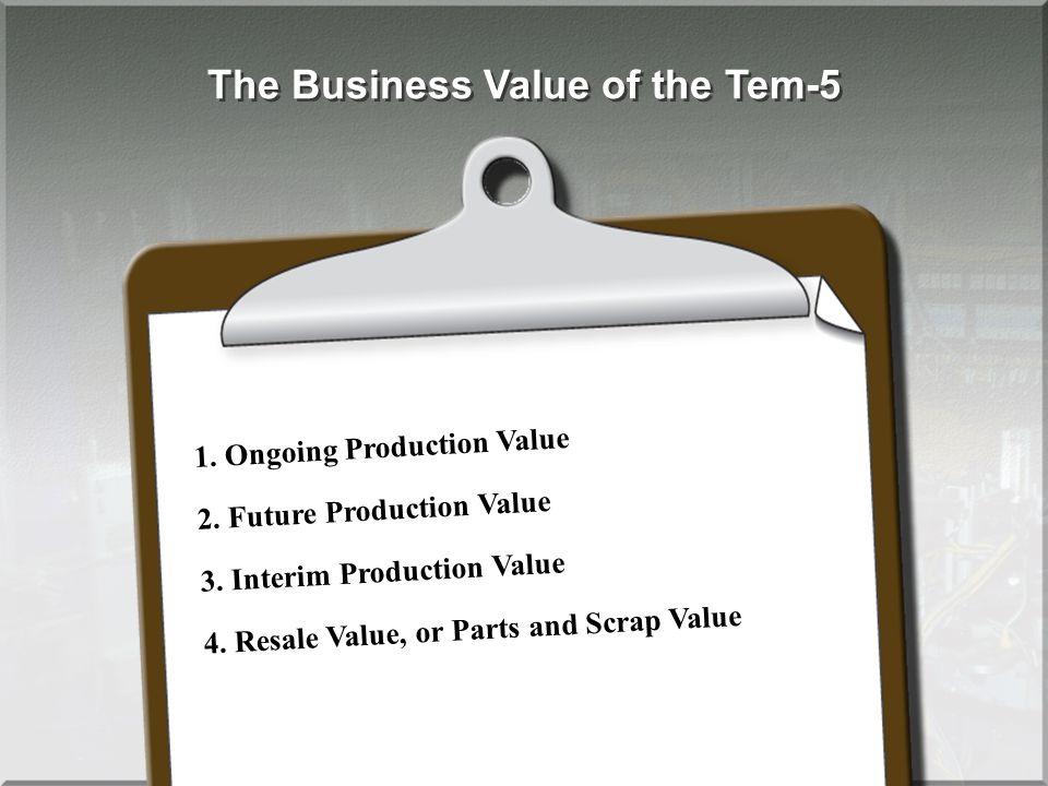 The Business Value of the Tem-5 1. Ongoing Production Value 2. Future Production Value 3. Interim Production Value 4. Resale Value, or Parts and Scrap