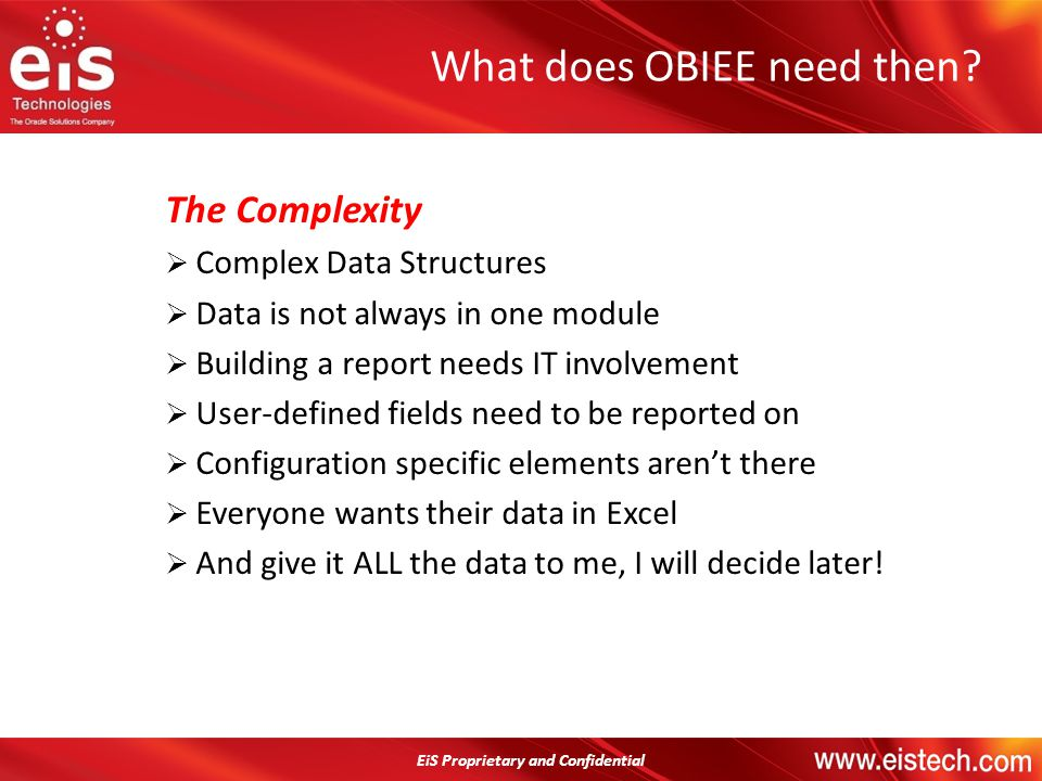 EiS Proprietary and Confidential The Complexity Complex Data Structures Data is not always in one module Building a report needs IT involvement User-d