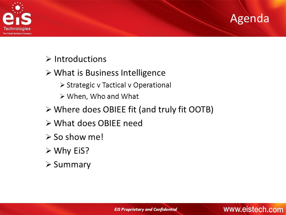 Agenda Introductions What is Business Intelligence Strategic v Tactical v Operational When, Who and What Where does OBIEE fit (and truly fit OOTB) Wha