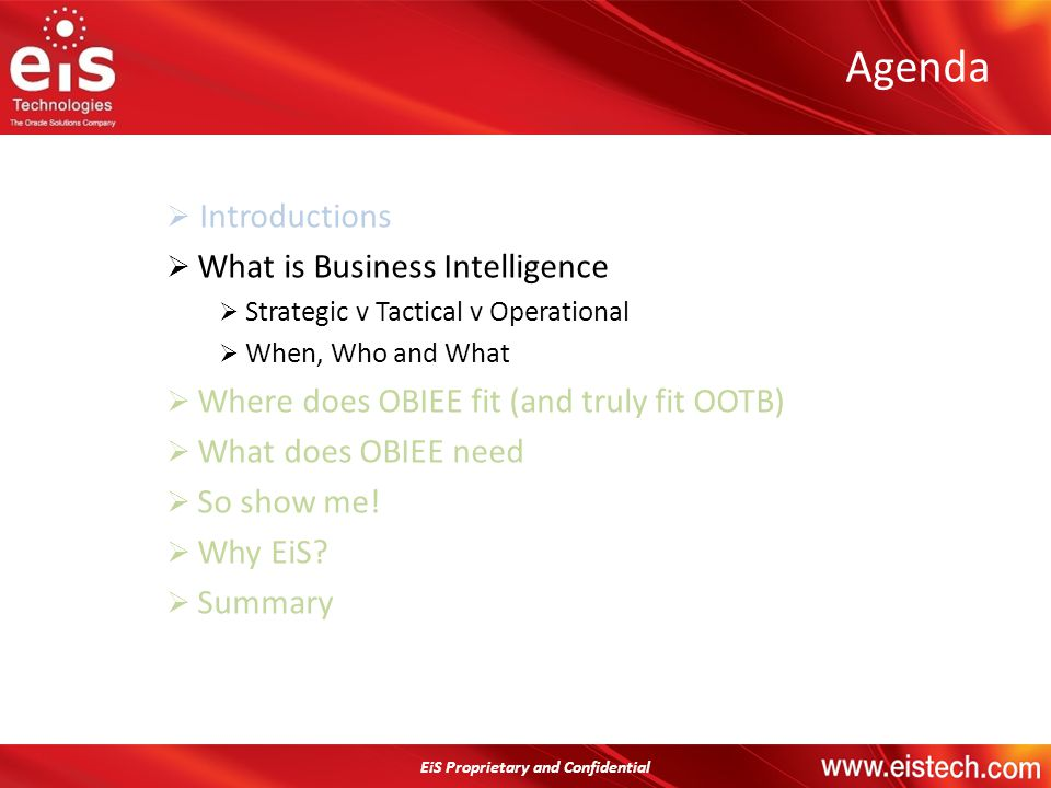 EiS Proprietary and Confidential Agenda Introductions What is Business Intelligence Strategic v Tactical v Operational When, Who and What Where does O