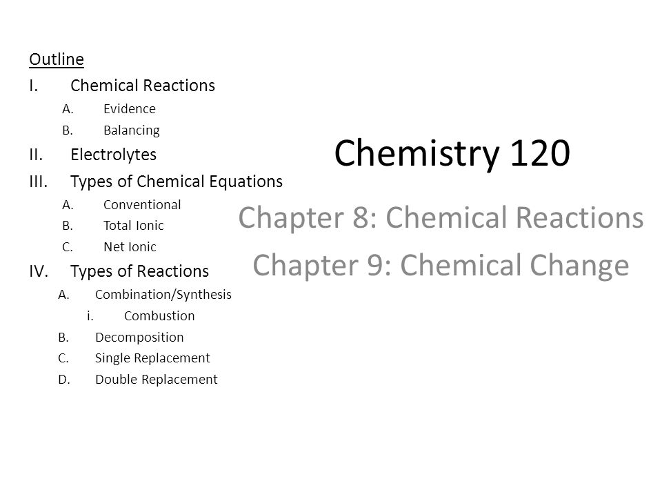Chemistry 120 Chapter 8: Chemical Reactions Chapter 9: Chemical Change Outline I.Chemical Reactions A.Evidence B.Balancing II.Electrolytes III.Types o
