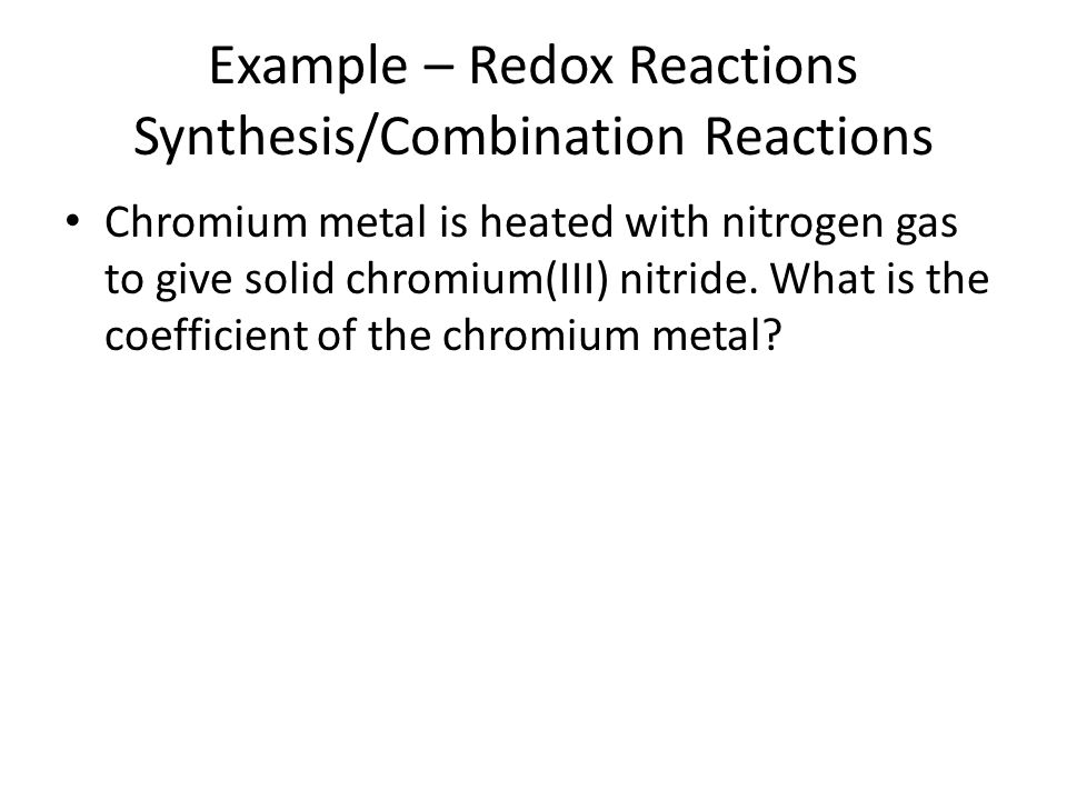 Example – Redox Reactions Synthesis/Combination Reactions Chromium metal is heated with nitrogen gas to give solid chromium(III) nitride. What is the