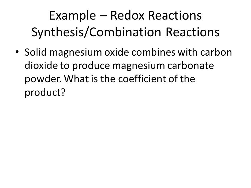 Example – Redox Reactions Synthesis/Combination Reactions Solid magnesium oxide combines with carbon dioxide to produce magnesium carbonate powder. Wh